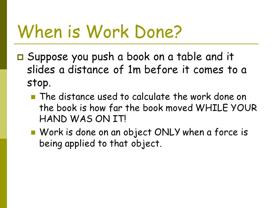 When is Work Done Suppose you push a book on a table and it slides a distance of 1m before it comes to a stop.