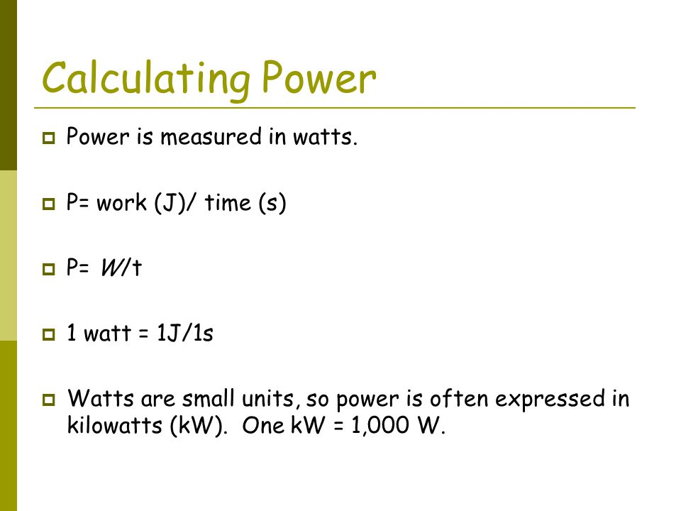 Calculating Power Power is measured in watts. P= work (J)/ time (s)