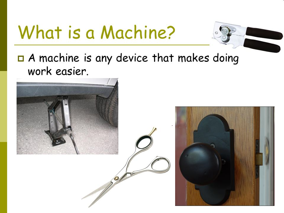 What is a Machine A machine is any device that makes doing work easier.