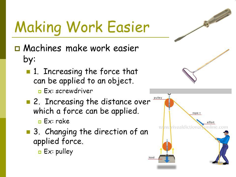 Making Work Easier Machines make work easier by: