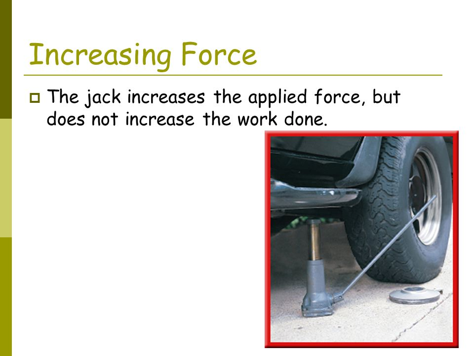 Increasing Force The jack increases the applied force, but does not increase the work done.