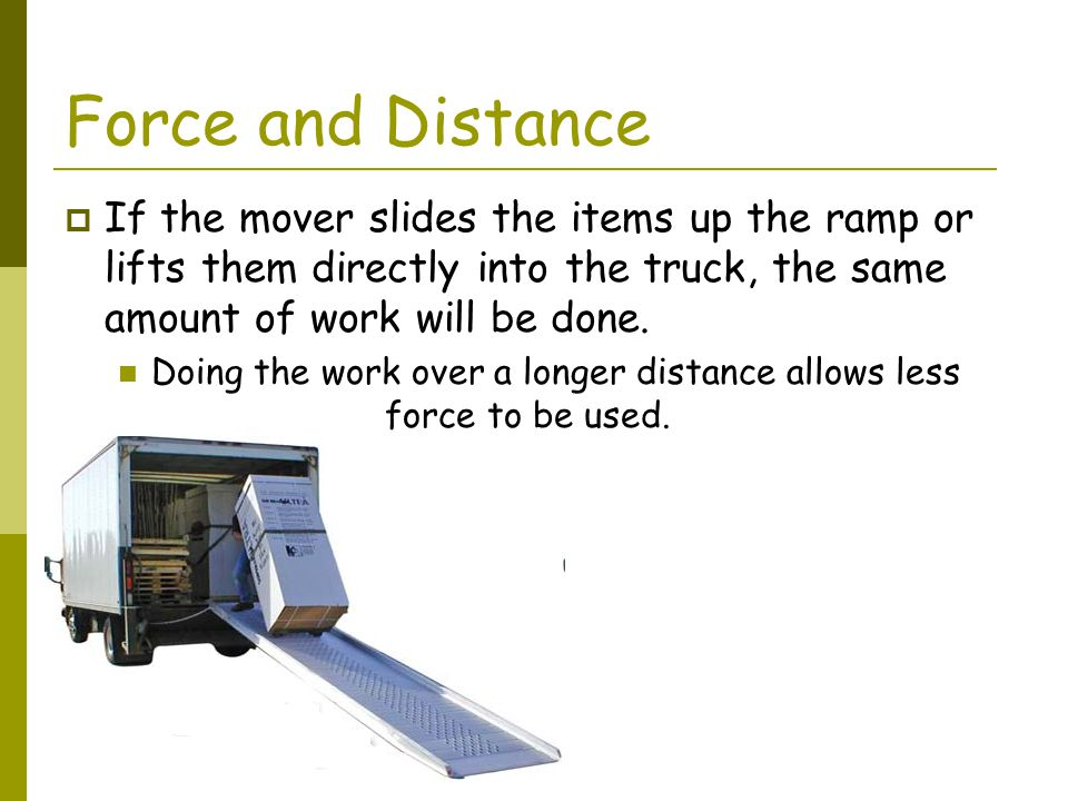 Force and Distance If the mover slides the items up the ramp or lifts them directly into the truck, the same amount of work will be done.