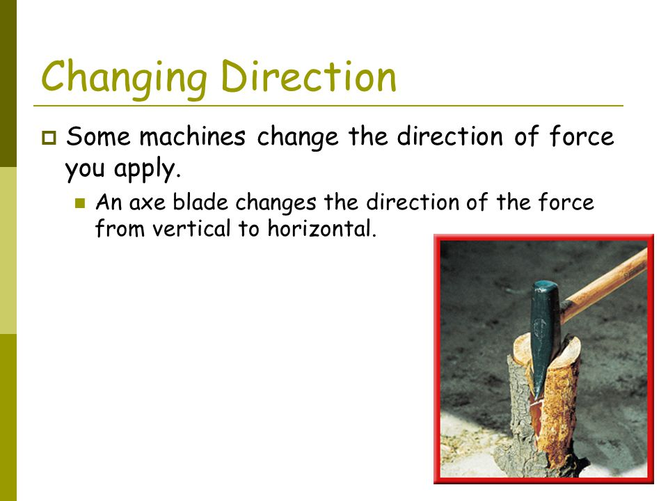 Changing Direction Some machines change the direction of force you apply.