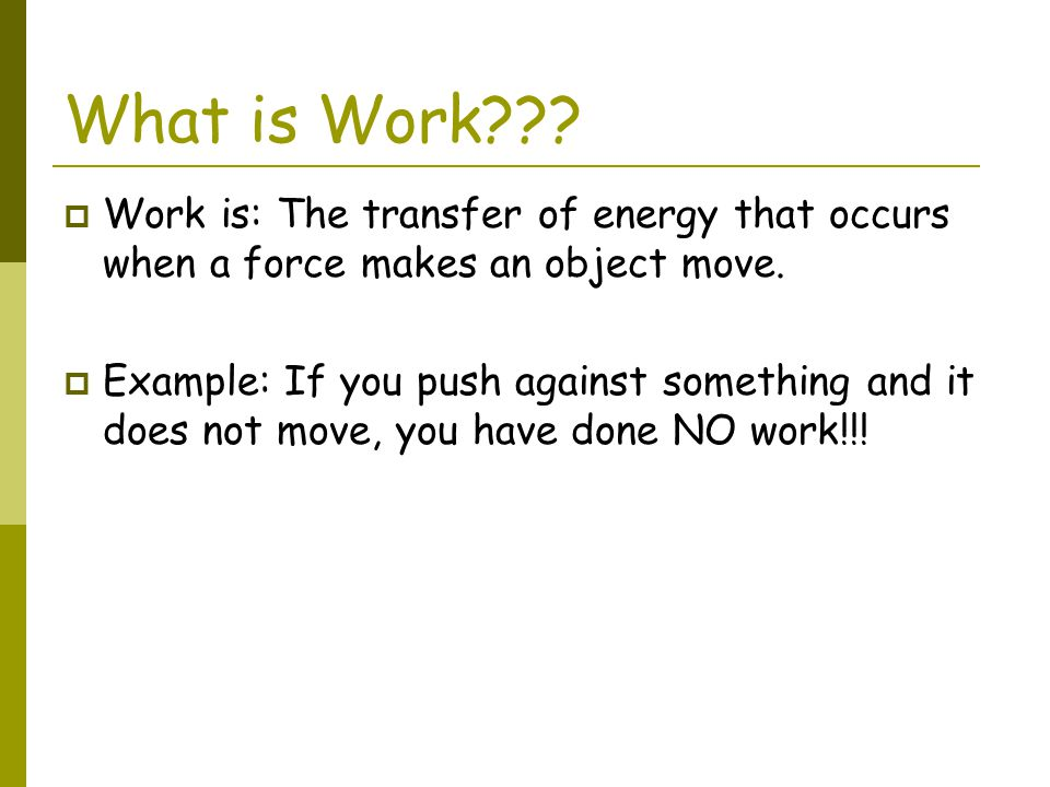 What is Work Work is: The transfer of energy that occurs when a force makes an object move.