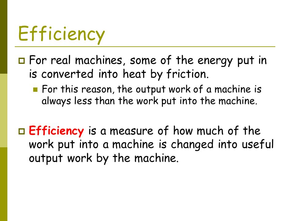 Efficiency For real machines, some of the energy put in is converted into heat by friction.
