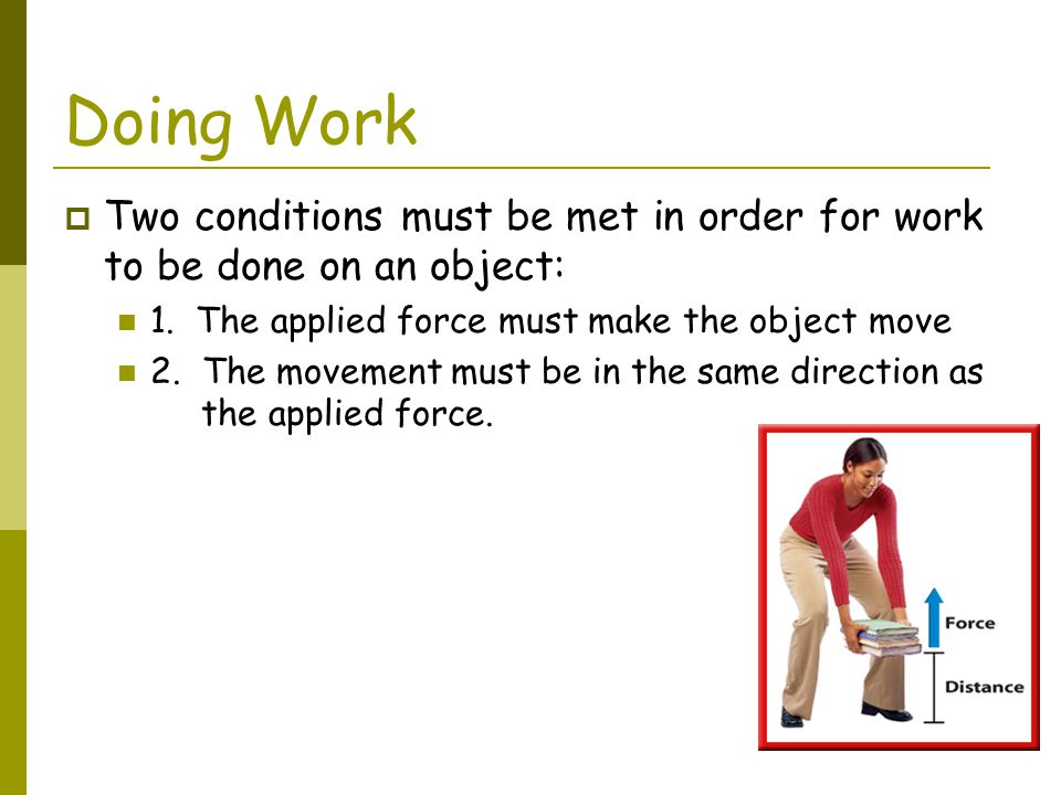 Doing Work Two conditions must be met in order for work to be done on an object: 1. The applied force must make the object move.