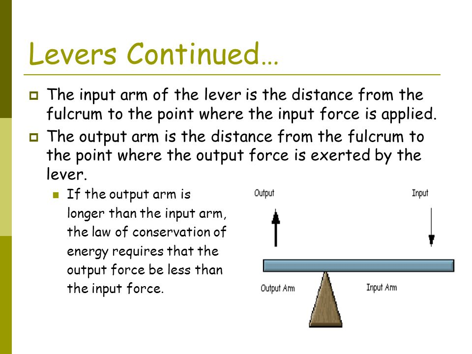 Levers Continued… The input arm of the lever is the distance from the fulcrum to the point where the input force is applied.
