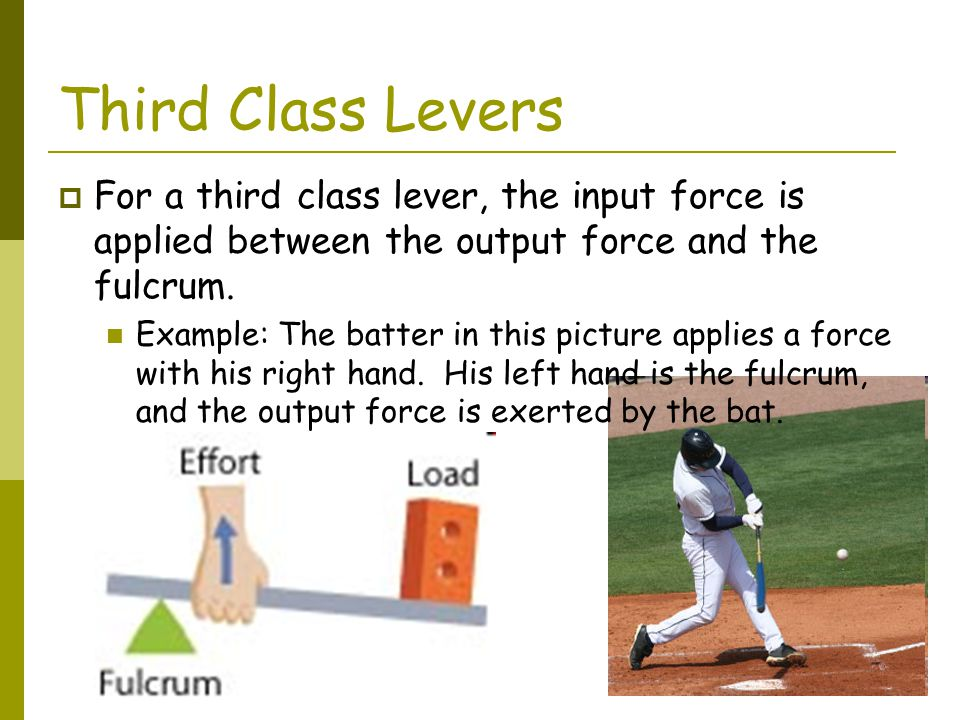 Third Class Levers For a third class lever, the input force is applied between the output force and the fulcrum.