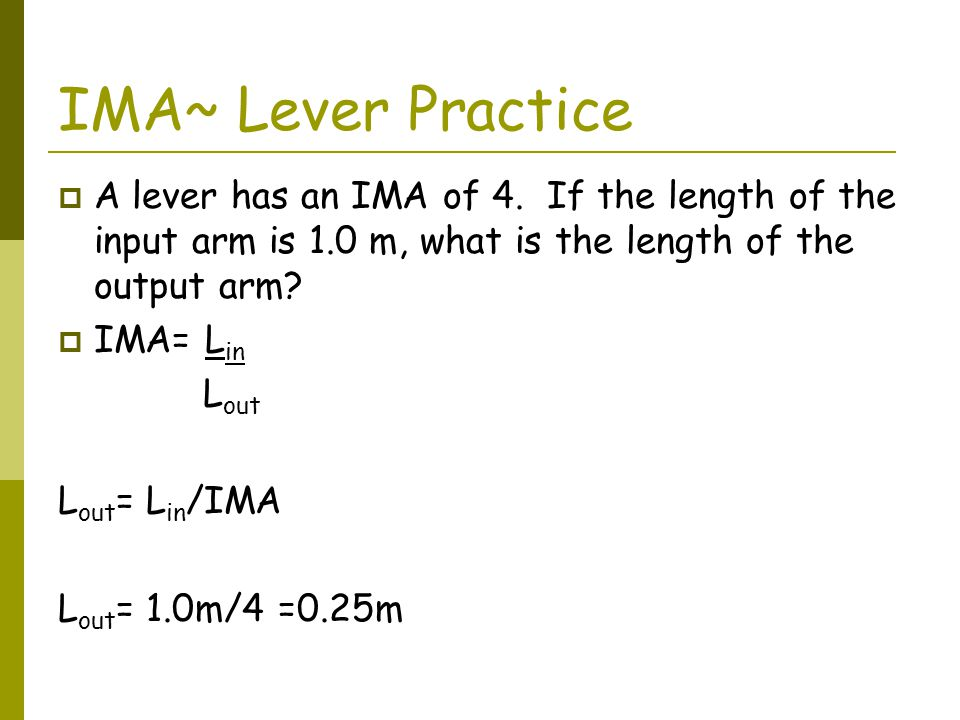 IMA~ Lever Practice A lever has an IMA of 4. If the length of the input arm is 1.0 m, what is the length of the output arm