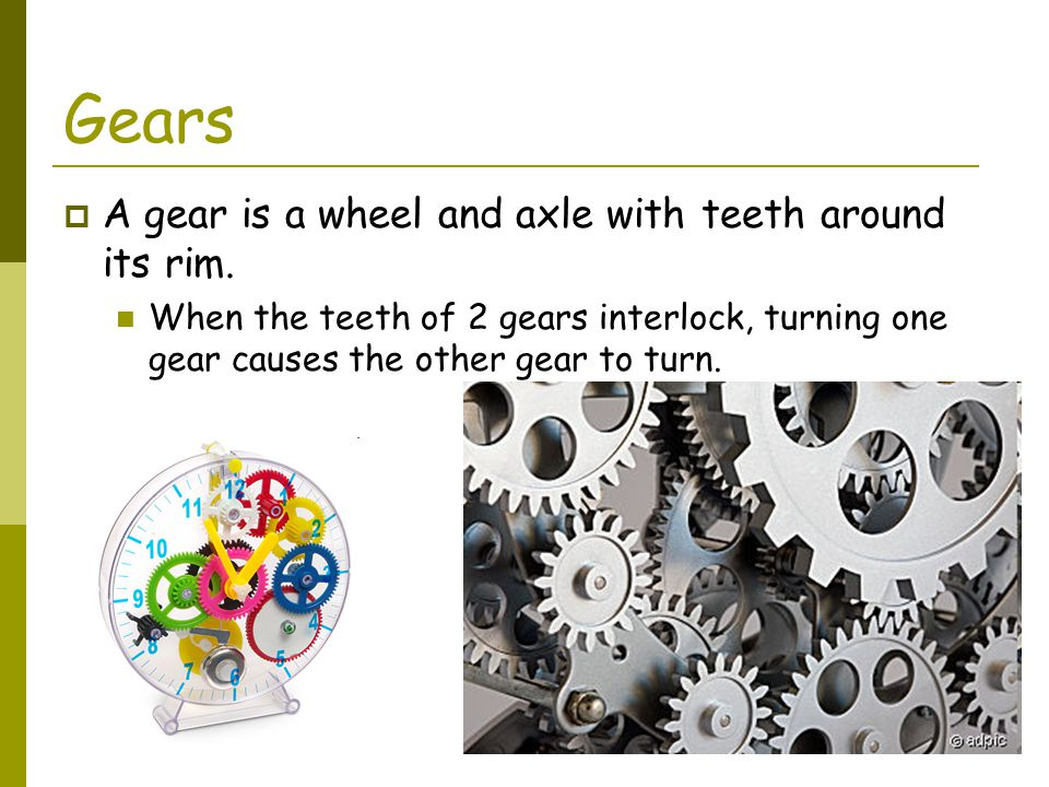 Gears A gear is a wheel and axle with teeth around its rim.