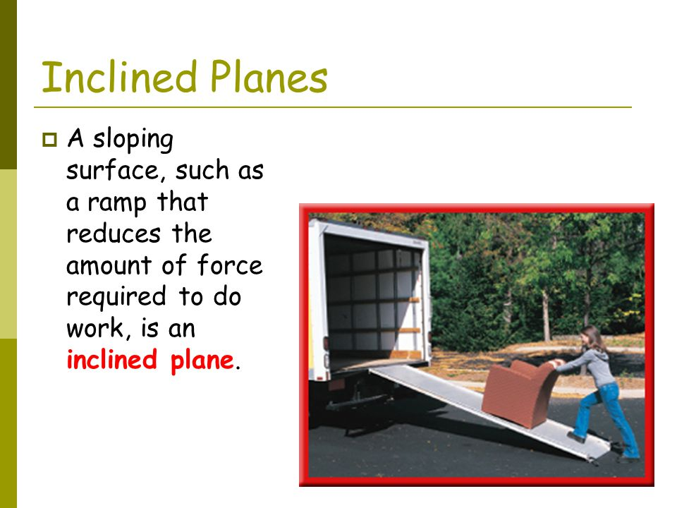 Inclined Planes A sloping surface, such as a ramp that reduces the amount of force required to do work, is an inclined plane.