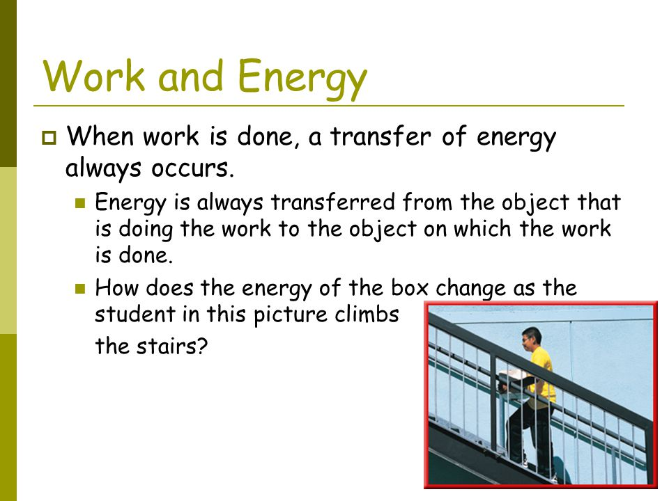 Work and Energy When work is done, a transfer of energy always occurs.