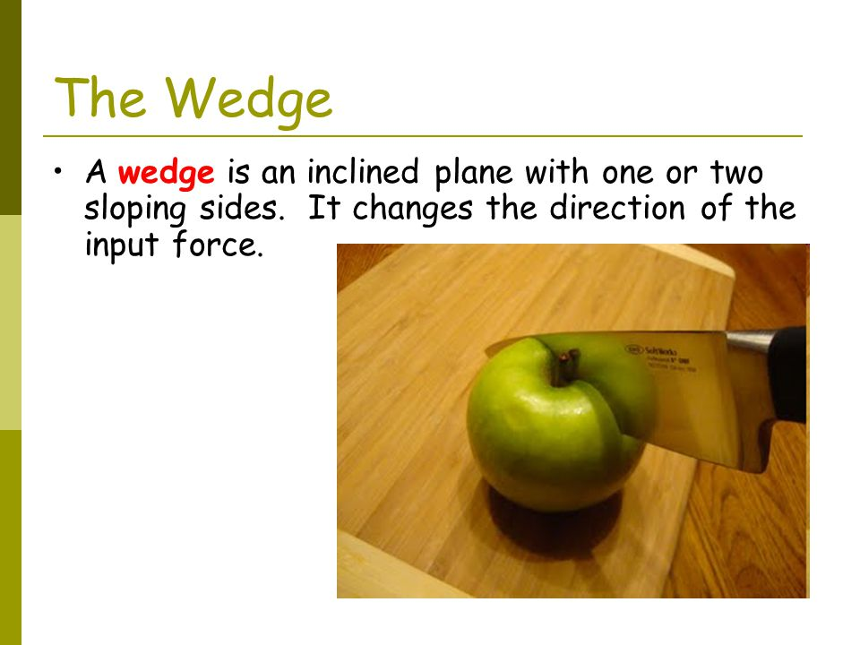The Wedge A wedge is an inclined plane with one or two sloping sides.