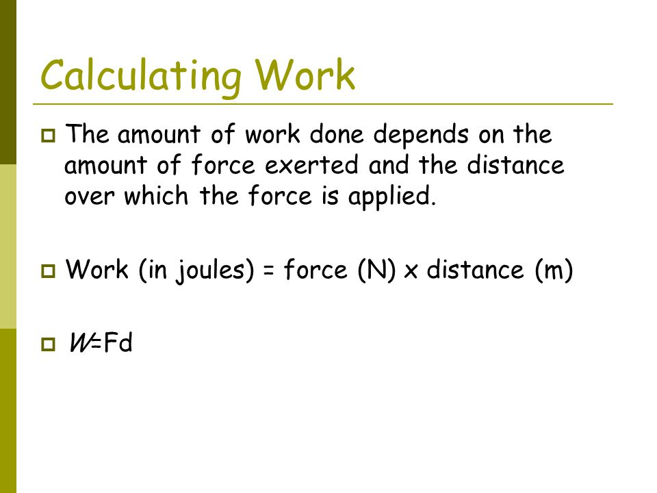 Calculating Work The amount of work done depends on the amount of force exerted and the distance over which the force is applied.