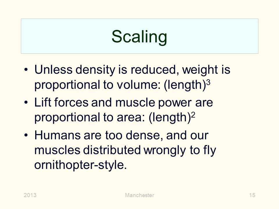Scaling Unless density is reduced, weight is proportional to volume: (length)3. Lift forces and muscle power are proportional to area: (length)2.