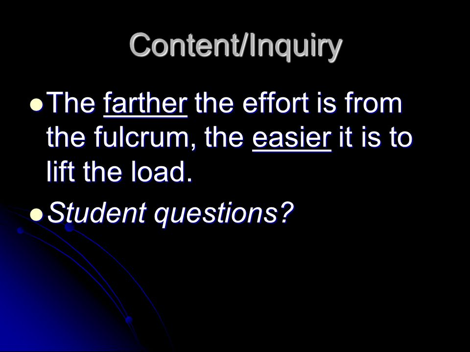 Content/Inquiry The farther the effort is from the fulcrum, the easier it is to lift the load.