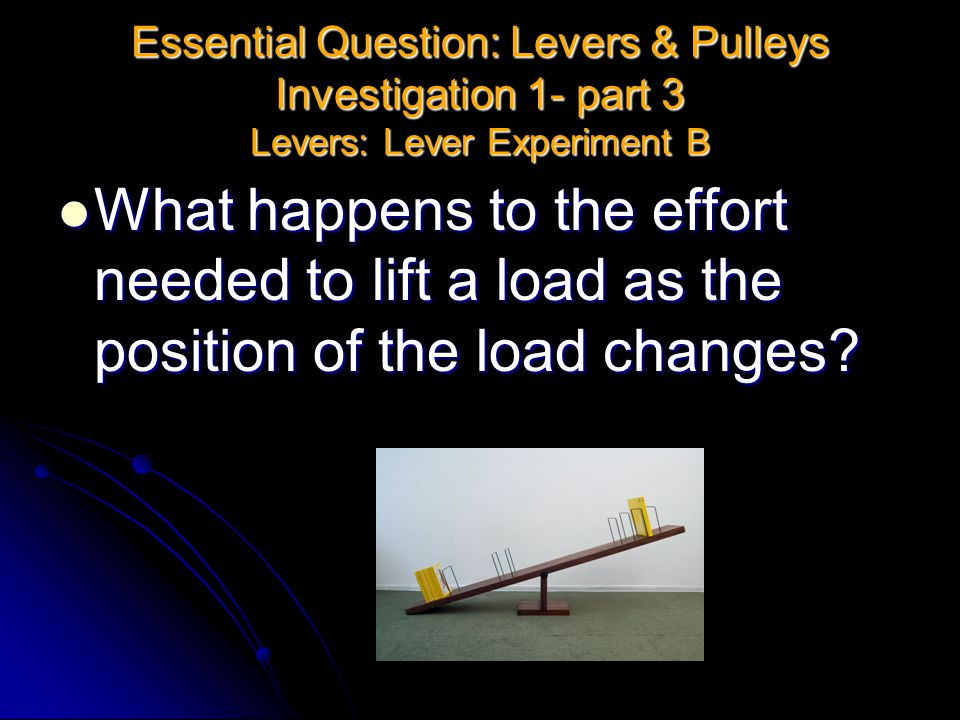 Essential Question: Levers & Pulleys Investigation 1- part 3 Levers: Lever Experiment B