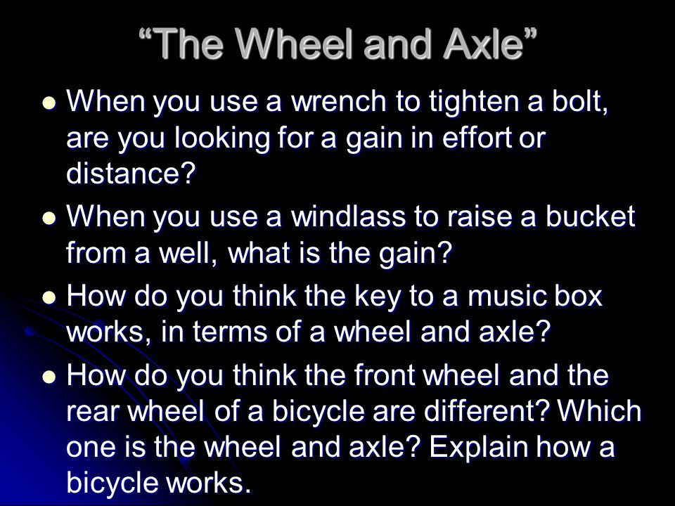 The Wheel and Axle When you use a wrench to tighten a bolt, are you looking for a gain in effort or distance