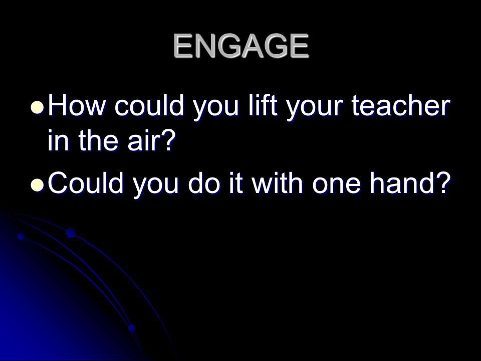 ENGAGE How could you lift your teacher in the air