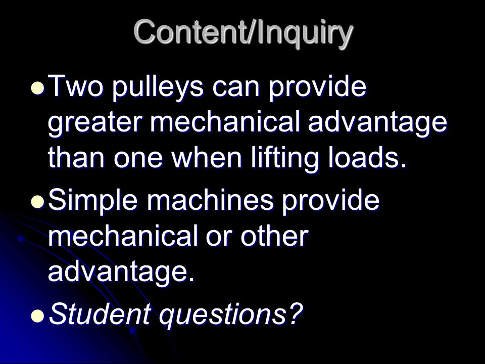 Content/Inquiry Two pulleys can provide greater mechanical advantage than one when lifting loads.