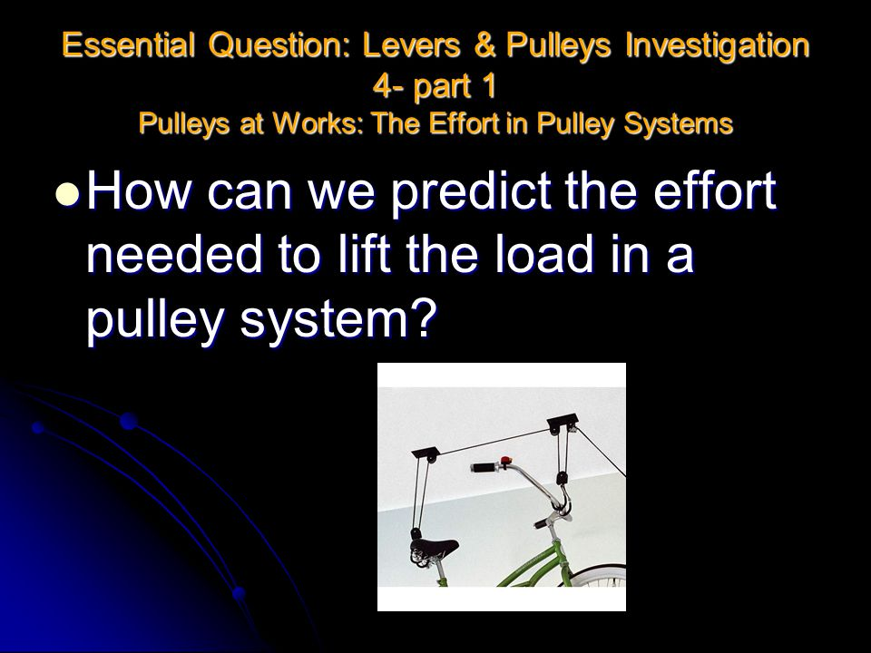 Essential Question: Levers & Pulleys Investigation 4- part 1 Pulleys at Works: The Effort in Pulley Systems
