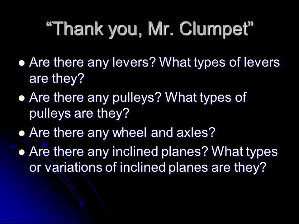 Thank you, Mr. Clumpet Are there any levers What types of levers are they Are there any pulleys What types of pulleys are they