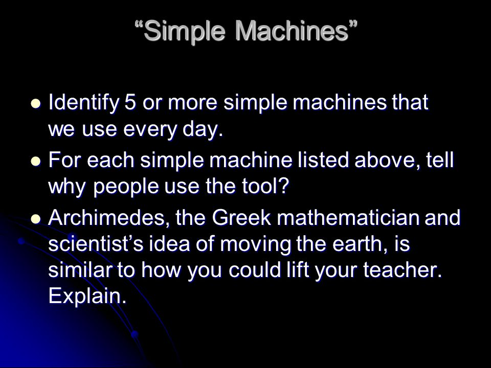 Simple Machines Identify 5 or more simple machines that we use every day. For each simple machine listed above, tell why people use the tool