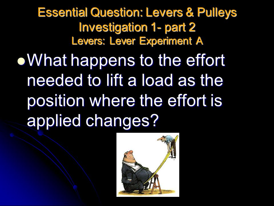 Essential Question: Levers & Pulleys Investigation 1- part 2 Levers: Lever Experiment A