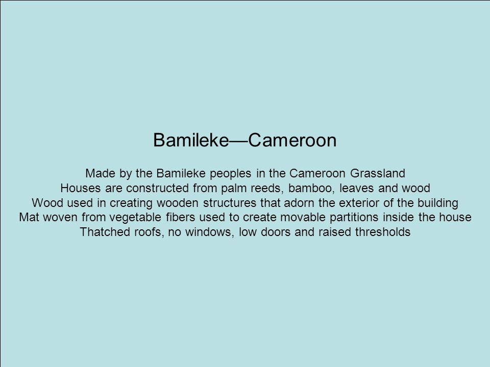 Bamileke—Cameroon Made by the Bamileke peoples in the Cameroon Grassland. Houses are constructed from palm reeds, bamboo, leaves and wood.