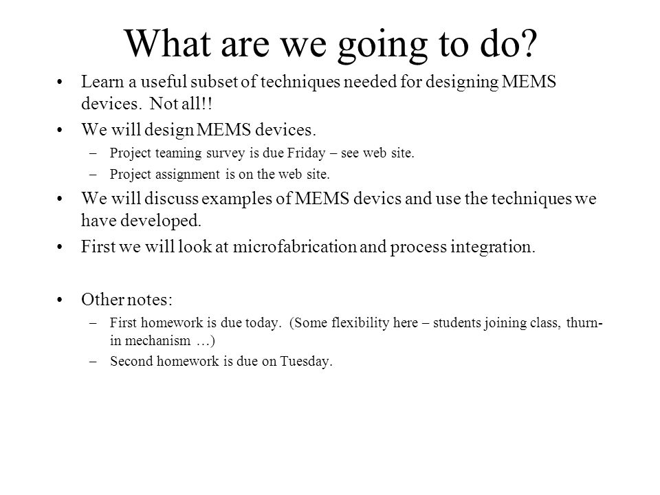 What are we going to do Learn a useful subset of techniques needed for designing MEMS devices. Not all!!