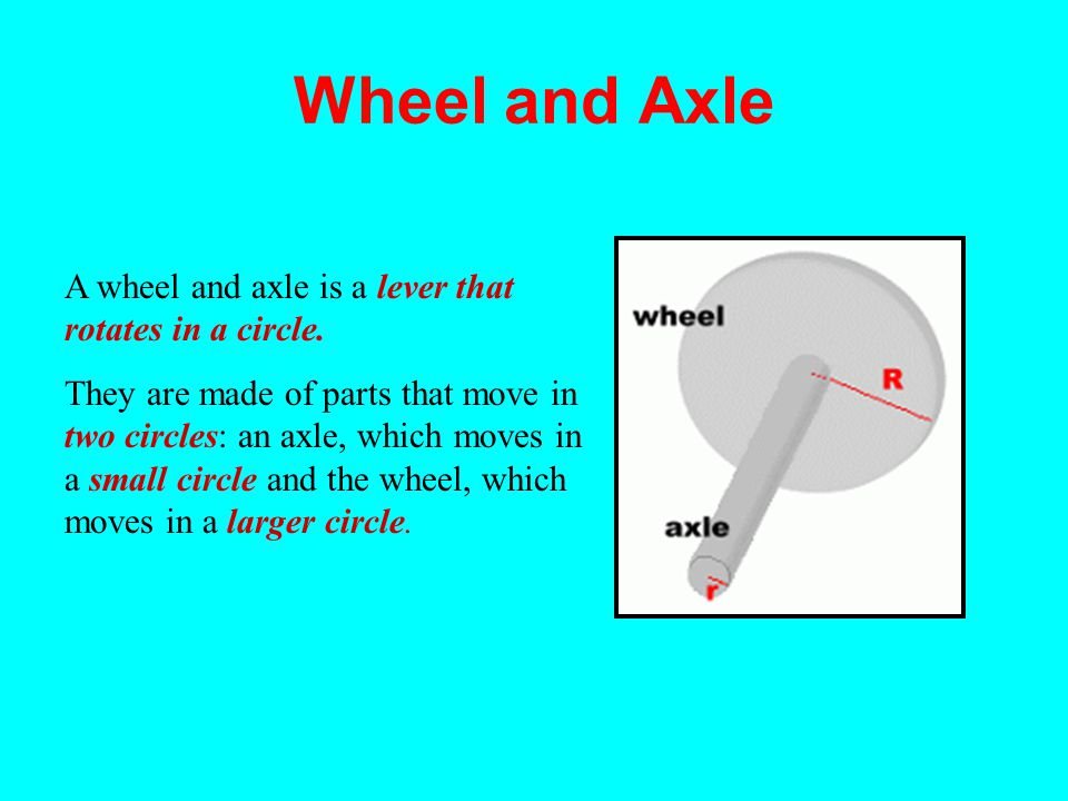 Wheel and Axle A wheel and axle is a lever that rotates in a circle.
