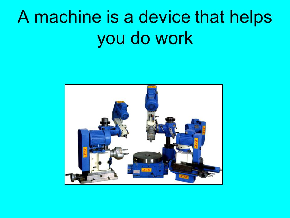 A machine is a device that helps you do work