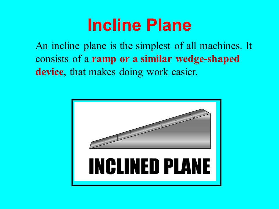 Incline Plane An incline plane is the simplest of all machines.