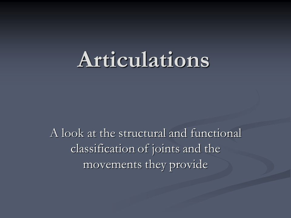 Articulations A look at the structural and functional classification of joints and the movements they provide.