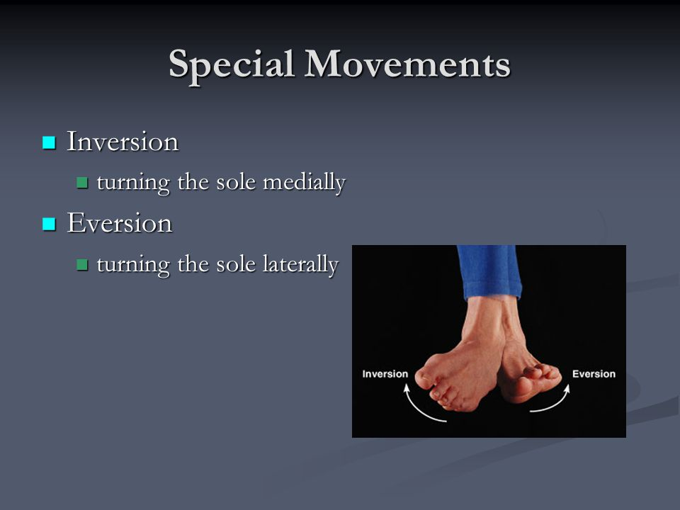 Special Movements Inversion Eversion turning the sole medially