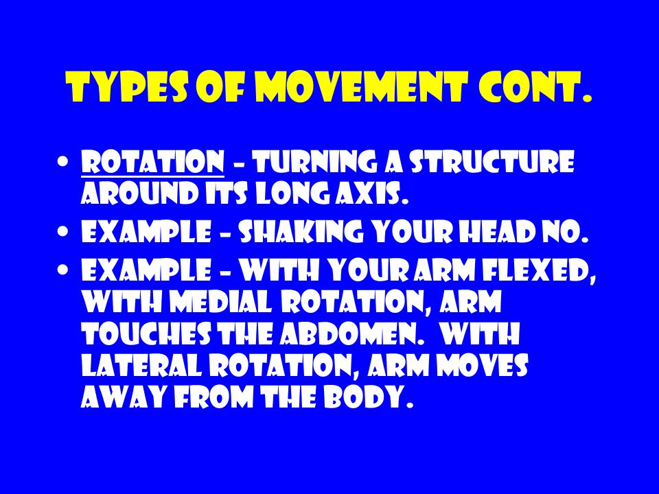 Types of movement cont. Rotation – turning a structure around its long axis. Example – shaking your head no.