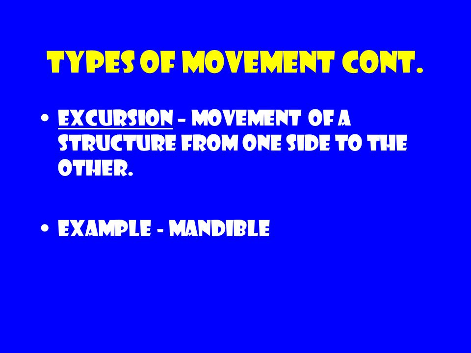 Types of movement cont. Excursion – movement of a structure from one side to the other.
