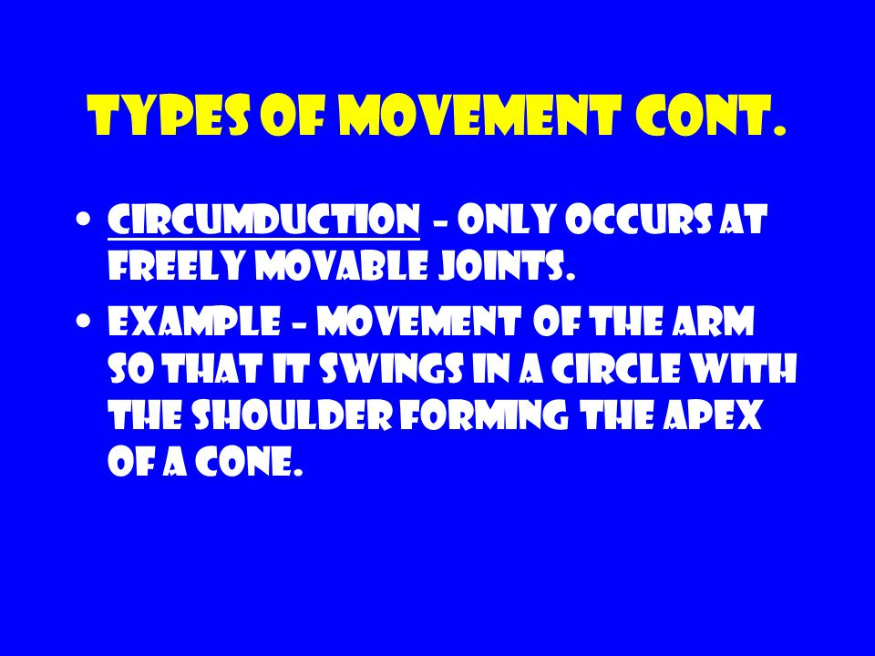 Types of movement cont. Circumduction – only occurs at freely movable joints.