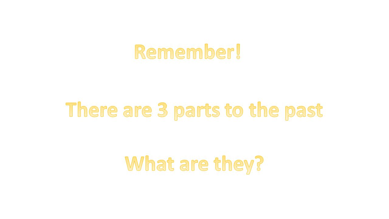 There are 3 parts to the past