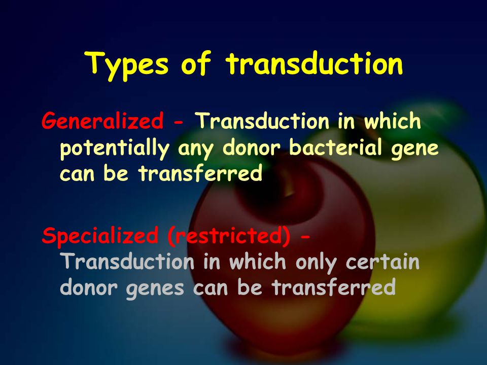 Types of transduction Generalized - Transduction in which potentially any donor bacterial gene can be transferred.
