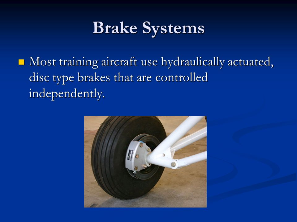 Brake Systems Most training aircraft use hydraulically actuated, disc type brakes that are controlled independently.