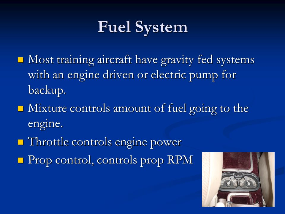 Fuel System Most training aircraft have gravity fed systems with an engine driven or electric pump for backup.