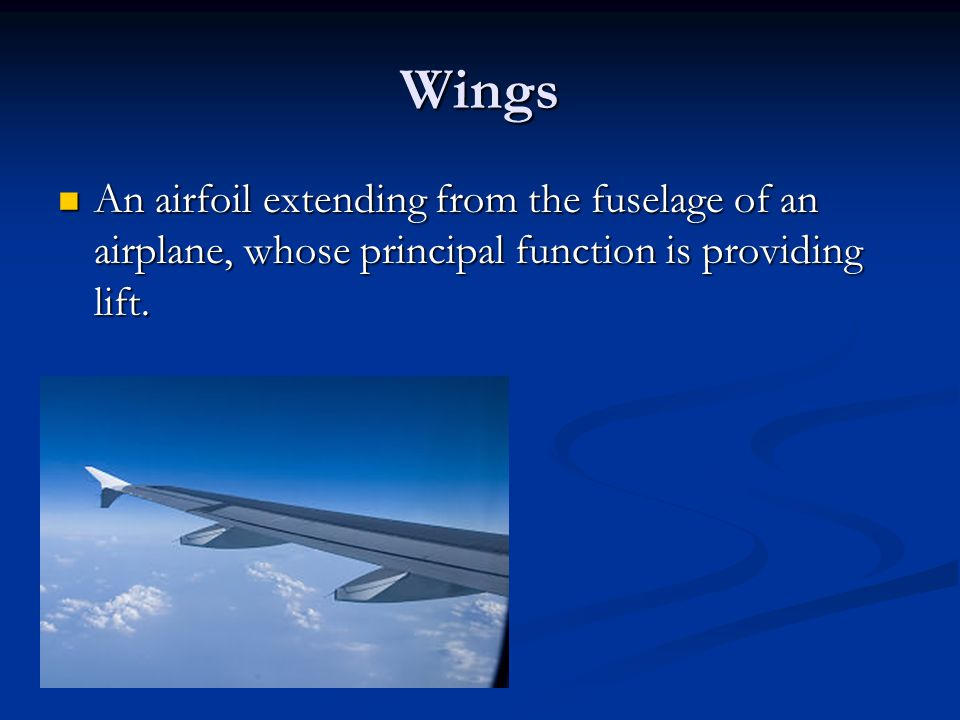 Wings An airfoil extending from the fuselage of an airplane, whose principal function is providing lift.