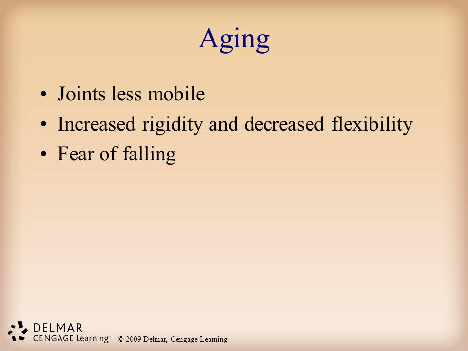 Aging Joints less mobile Increased rigidity and decreased flexibility