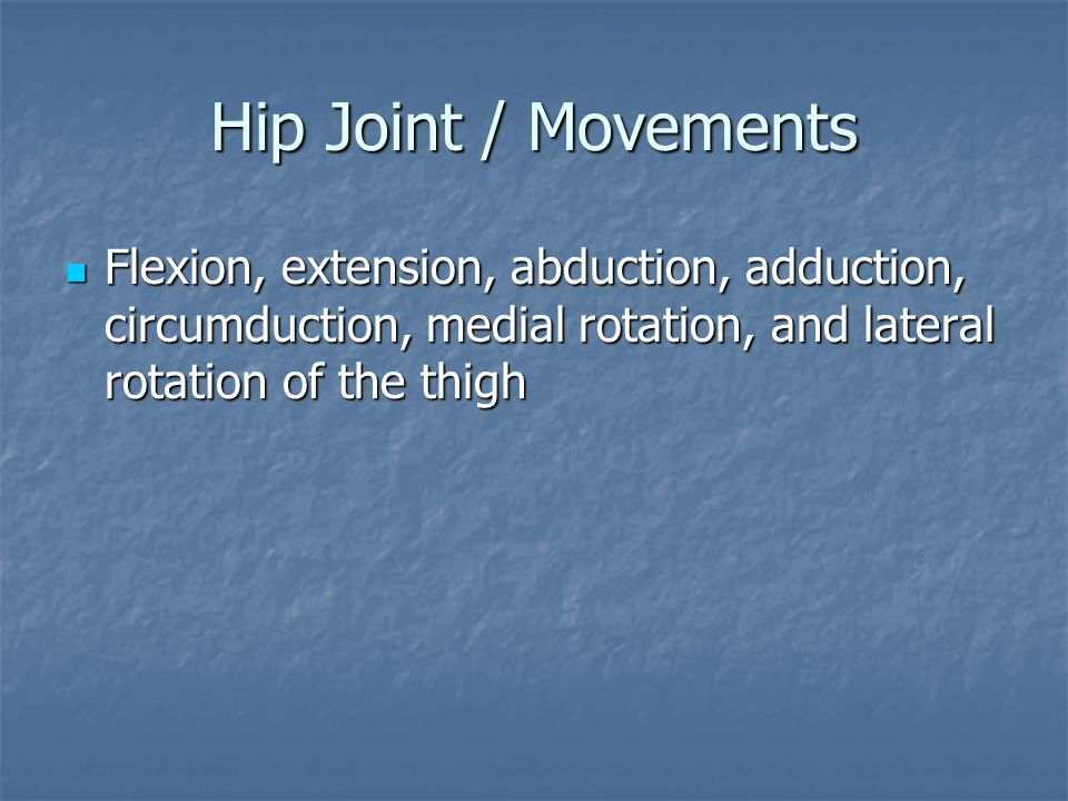 Hip Joint / Movements Flexion, extension, abduction, adduction, circumduction, medial rotation, and lateral rotation of the thigh.