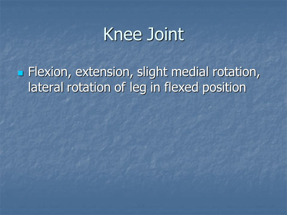 Knee Joint Flexion, extension, slight medial rotation, lateral rotation of leg in flexed position