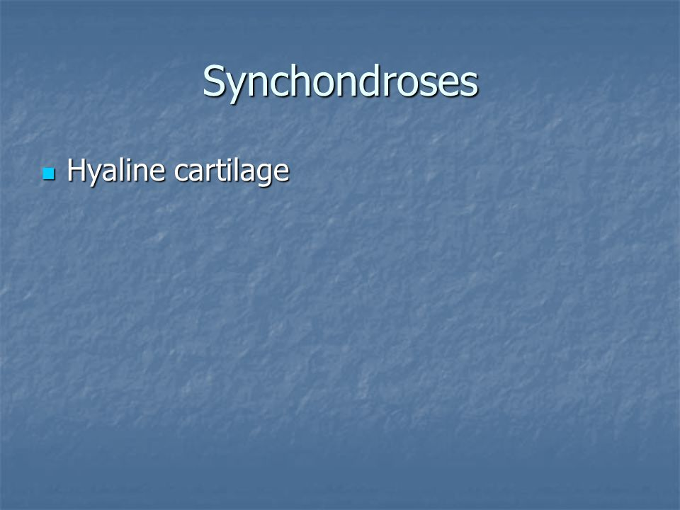 Synchondroses Hyaline cartilage