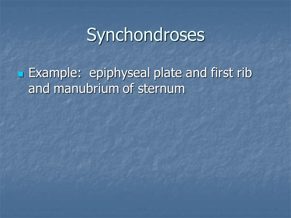 Synchondroses Example: epiphyseal plate and first rib and manubrium of sternum