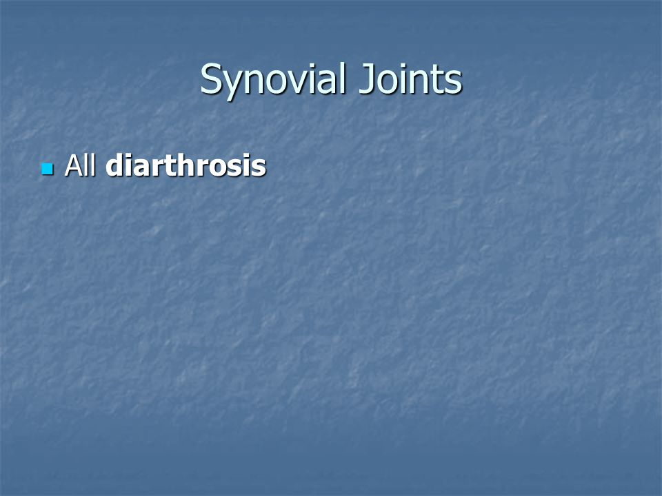 Synovial Joints All diarthrosis