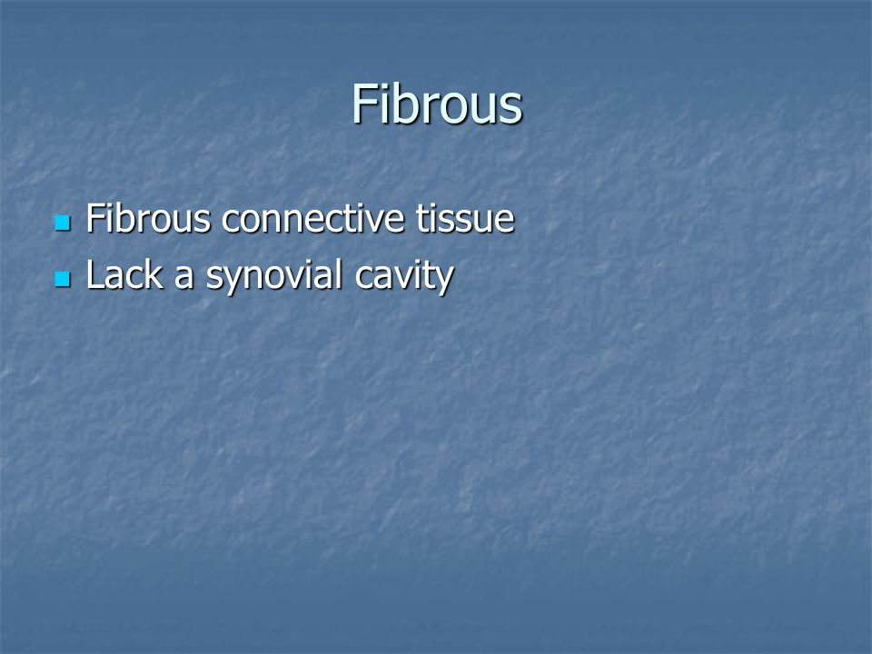 Fibrous Fibrous connective tissue Lack a synovial cavity